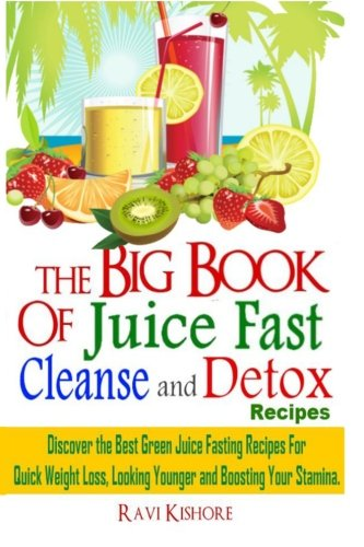 The Big Book of Juice Fast Cleanse and Detox Recipes: Discover the Secrets of