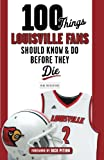 100 Things Louisville Fans Should Know & Do Before They Die (100 Things...Fans Should Know)