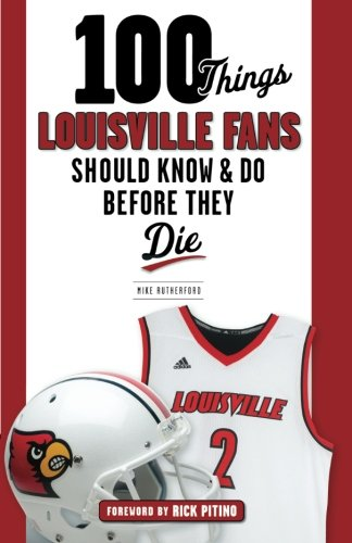 100 Things Louisville Fans Should Know & Do Before They Die (100 Things.Fans Should Know)