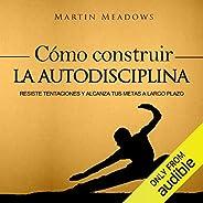 Cómo Construir la Autodisciplina [How to Build Self-Discipline]: Resiste Tentaciones y Alcanza Tus Metas a Lar
