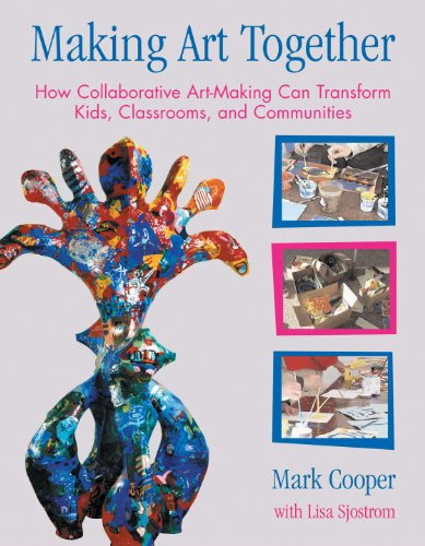 Making Art Together: How Collaborative Art-Making Can Transform Kids, Classrooms, and Communities