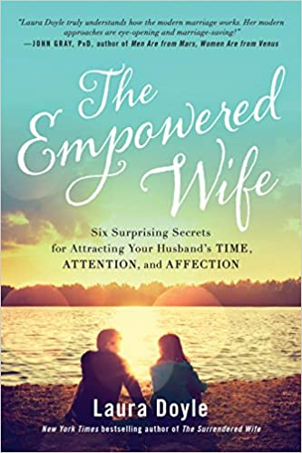 The Empowered Wife Six Surprising Secrets For Attracting Your Husbands Time Attention And Affection Laura Doyle 9781944648381 Amazon Books