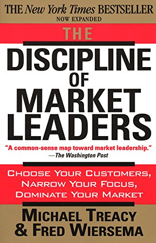 The Discipline of Market Leaders: Choose Your Customers, Narrow Your Focus, Dominate Your Market (Market Leader Level)
