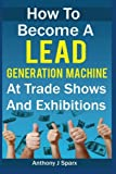 How To Become A Lead Generation Machine At Trade Shows And Exhibitions: How To Become A Lead Generation Machine At Trade Shows And Exhibitions