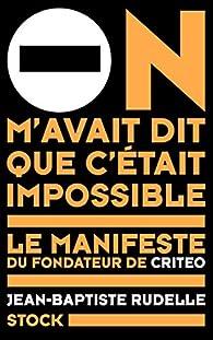 On m'avait dit que c'était impossible: Le manifeste du fondateur de Criteo par Jean-Baptiste Rudelle