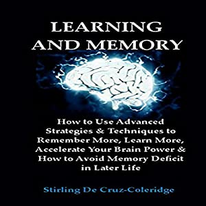 Learning and Memory: How to Use Advanced Strategies & Techniques to Remember More, Learn More, Accelerate Your Brain Power Audiobook