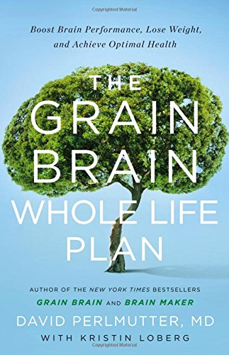 The Grain Brain Whole Life Plan: Boost Brain Performance, Lose Weight, and Achieve Optimal Health by David Perlmutter  MD, Kristin Loberg