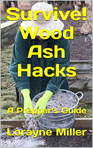Survive! Wood Ash Hacks: A Prepper's Guide by [Miller, Lorayne]