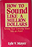 How to Sound Like a Million Dollars, Mayer, Lyle V., 0802709222