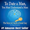 To Date a Man, You Must Understand a Man: The Keys to Catch a Great Guy: Dating and Relationship Advice for Women, Volume 7 Audiobook by Gregg Michaelsen Narrated by RJ Walker
