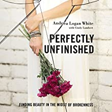 Perfectly Unfinished: Finding Beauty in the Midst of Brokenness Audiobook by Andrea Logan White, Cindy Lambert Narrated by Lauren Woodward