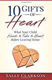 10 Gifts of Heart: What Your Child Needs to Take to Heart Before Leaving Home