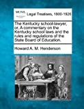 The Kentucky school-lawyer, or, A commentary on the Kentucky school laws and the rules and regulations of the State Board of Education, Howard A. M. Henderson, 1240098499