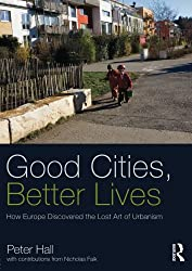 Good Cities, Better Lives: How Europe Discovered the Lost Art of Urbanism (Planning, History and Environment Series)