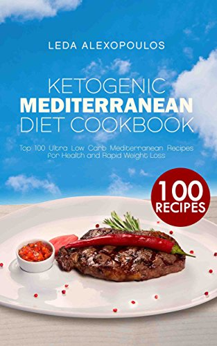 Ketogenic Mediterranean Diet Cookbook: Top 100 Ultra Low Carb Mediterranean Recipes for Health and Rapid Weight Loss by Leda Alexopoulos