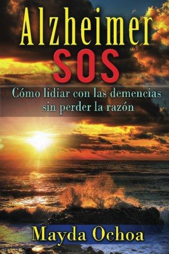 Alzheimer SOS: Como lidiar con las demencias sin perder la razon (Spanish Edition) [Mayda Ochoa] (Tapa Blanda)