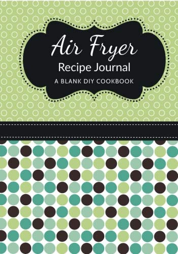 Download Air Fryer Recipe Journal: A Blank DIY Cookbook (Air Fryer Blank Cookbook Journals) (Volume 18) pdf