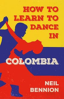 How to Learn to Dance in Colombia by [Bennion, Neil]