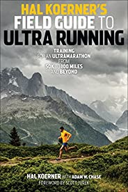 Hal Koerner's Field Guide to Ultrarunning: Training for an Ultramarathon, from 50K to 100 Miles and Be
