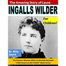 "The Amazing Story of Laura Ingalls Wilder for Children!: The Pioneer Woman Who Created the Beloved ""Little House on the Prairie"" Book Series"