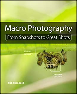 Macro Photography: From Snapshots to Great Shots: Rob Sheppard