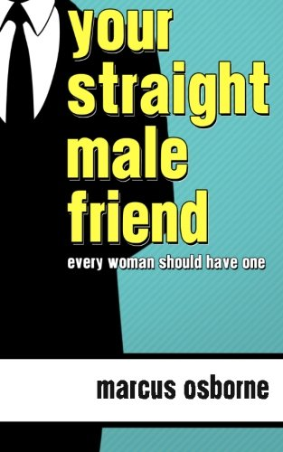 Your Straight Male Friend: ...Every Woman Should Have At Least One!