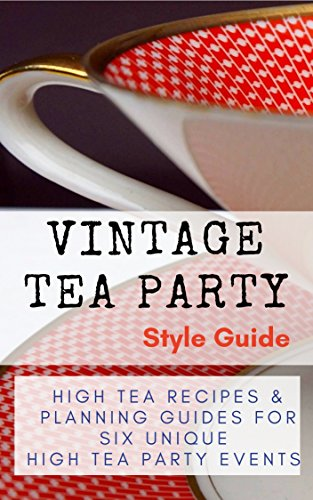 Vintage Tea Party Style Guide: High Tea Recipes and Planning Guides For Six Unique High Tea Party Events by [Kortleven, Fay]