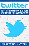 Twitter: Twitter Marketing Mastery – How To Turn Your...