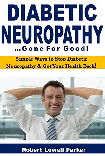 Diabetic Neuropathy Gone for Good: Simple Ways to Stop Diabetic Neuropathy & Get Your Health Back!