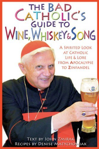 The Bad Catholic's Guide to Wine, Whiskey, & Song: A Spirited Look at Catholic Life & Lore from the Apocalypse to Zinfandel (Bad Catholic's guides) by John Zmirak, Denise Matychowiak