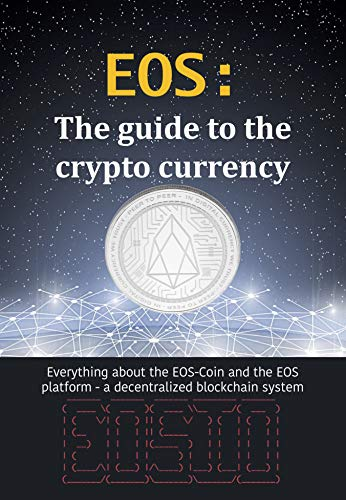 (EOS: The guide to the crypto currency: Everything about the EOS-Coin and the EOS platform - a decentralized blockchain system (Crypto currencies Book 4))