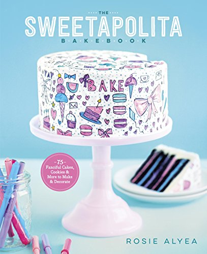 The Sweetapolita Bakebook: 75 Fanciful Cakes, Cookies & More to Make & Decorate by Rosie Alyea