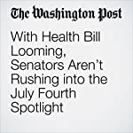 With Health Bill Looming, Senators Aren't Rushing into the July Fourth Spotlight | Paul Kane
