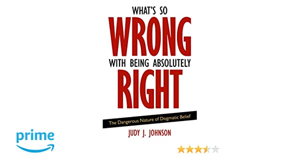 Whats So Wrong with Being Absolutely Right: The Dangerous Nature of Dogmatic Belief