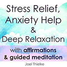 Stress Relief, Anxiety Help & Deep Relaxation with Affirmations & Guided Meditation Speech by Joel Thielke Narrated by Joel Thielke