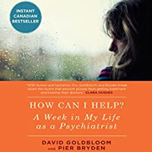 How Can I Help?: A Week in My Life as a Psychiatrist Audiobook by David Goldbloom MD, Pier Bryden MD Narrated by David Goldbloom