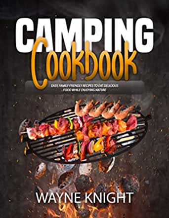 CAMPING COOKBOOK: Easy, Family Friendly Recipes to Eat Delicious Food while Enjoying Nature (English Edition)