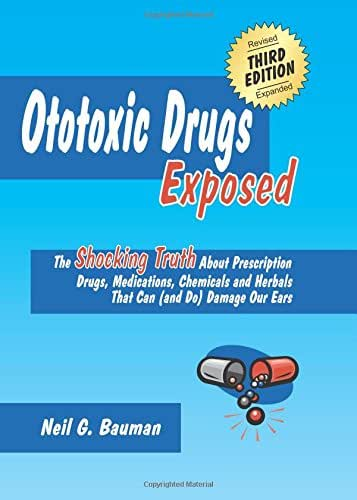 Ototoxic Drugs Exposed (3rd Edition): The Shocking Truth About Prescription Drugs, Medications, Chemicals and Herbals That Can (and Do) Damage Our Ears