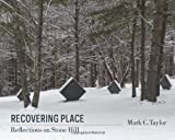 Recovering Place : Reflections on Stone Hill, Taylor, Mark C., 023116498X