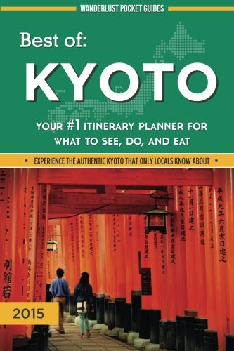 Best of Kyoto: Your #1 Itinerary Planner for What to See, Do, and Eat (Wanderlust Pocket Guides - Japan) (Volume 3)
