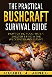 The Practical Bushcraft Survival Guide: How to Find Food, Water, Shelter & Fire In The Wilderness and Survive - Basic Bushcraft 101