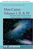 Meta-Cation Volumes I, II, & III: Education about Education with Neuro-Linguistic Programming