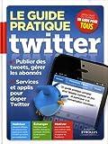 Le guide pratique Twitter. Publier des tweets, gérer les abonnés. Services et applis pour doper Twitter. Maîtriser, échanger, motiver.