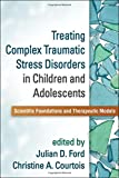 Treating Complex Traumatic Stress Disorders in Children and Adolescents 1st Edition