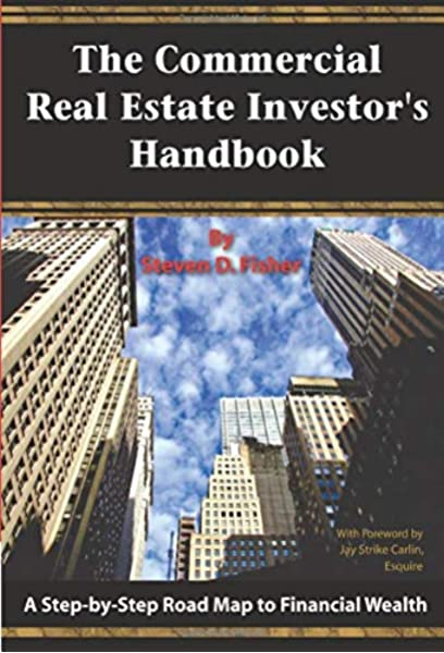 The Commercial Real Estate Investor S Handbook A Step By Step Road Map To Financial Wealth Steven D Fisher 9781601380371 Amazon Com Books
