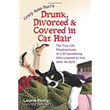Crazy Aunt Purl's Drunk, Divorced, and Covered in Cat Hair: The True-Life Misadventures of a 30-Something Who Learned to Knit After He Split