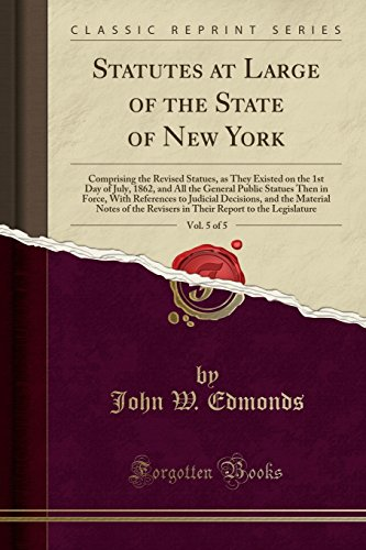 Statutes at Large of the State of New York, Vol. 5 of 5: Comprising the Revised Statues, as They Existed on the 1st Day of July, 1862, and All the (1862 First Issue)