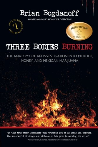 Three Bodies Burning: The Anatomy of an Investigation into Murder, Money, and Mexican Marijuana by Brian Bogdanoff