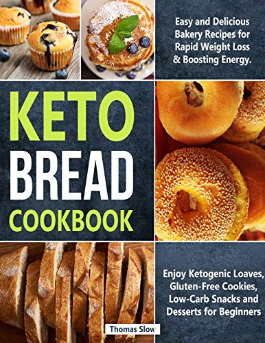 Keto Bread Cookbook: Easy and Delicious Bakery Recipes for Rapid Weight Loss and Boosting Energy. Enjoy Ketogenic Loaves, Gluten-Free Cookies, Low-Carb Snacks and Desserts for Beginners by Thomas Slow