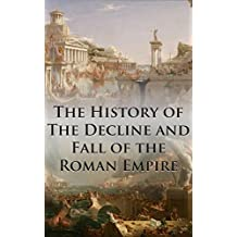 The History of The Decline and Fall of the Roman Empire: Complete and Unabridged (With All Six Volumes, Original Maps, Working Footnotes, Links to Audiobooks and Illustrated)